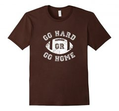 Go Hard Or Go Home Football T Shirt Brown
