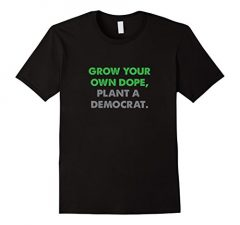 Grow Your Own Dope, Plant A Democrat T Shirt 998