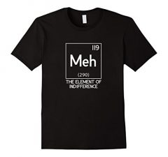 Meh The Element Of Indifference Funny Science T-Shirt