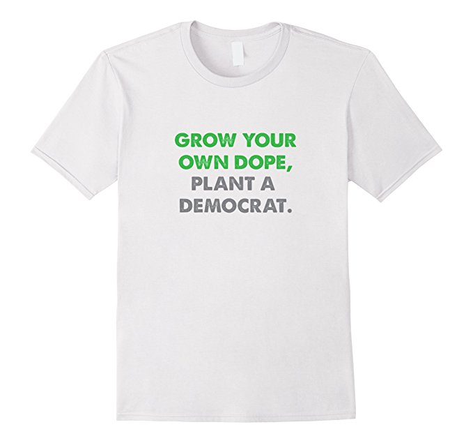 Grow Your Own Dope, Plant A Democrat T Shirt 1002