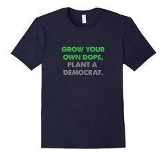 Grow Your Own Dope, Plant A Democrat T Shirt-Navy