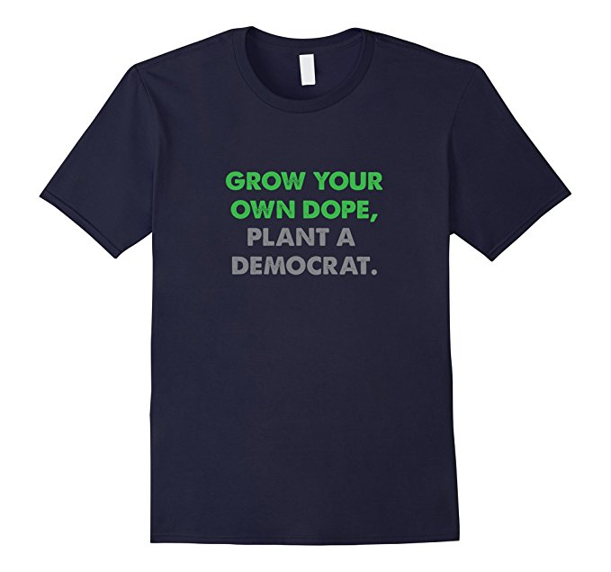 Grow Your Own Dope, Plant A Democrat T Shirt 1003