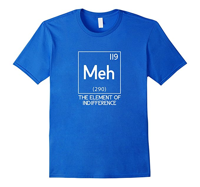 Meh The Element Of Indifference Funny Science T-Shirt 977