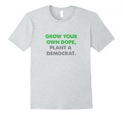 Grow Your Own Dope, Plant A Democrat T Shirt-Heather Grey