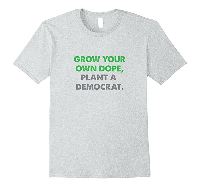 Grow Your Own Dope, Plant A Democrat T Shirt 1000