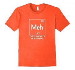 Meh The Element Of Indifference Funny Science T-Shirt-Orange