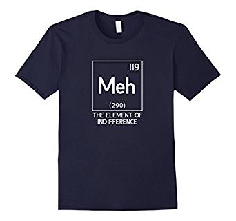 Meh The Element Of Indifference Funny Science T-Shirt 976